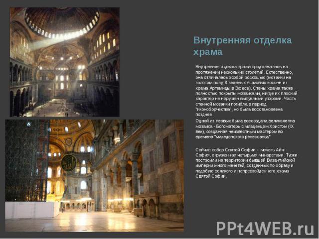 Внутренняя отделка храма продолжалась на протяжении нескольких столетий. Естественно, она отличалась особой роскошью (мозаики на золотом полу, 8 зеленых яшмовых колонн из храма Артемиды в Эфесе). Стены храма также полностью покрыты мозаиками, нигде …