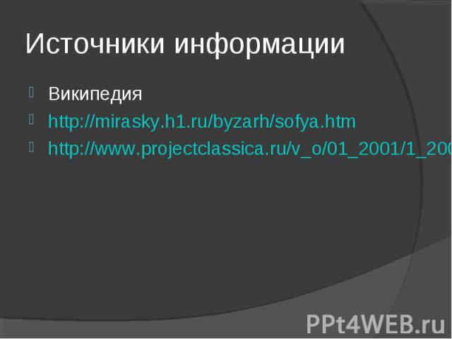 Википедия Википедия http://mirasky.h1.ru/byzarh/sofya.htm http://www.projectclassica.ru/v_o/01_2001/1_2001_o3.htm