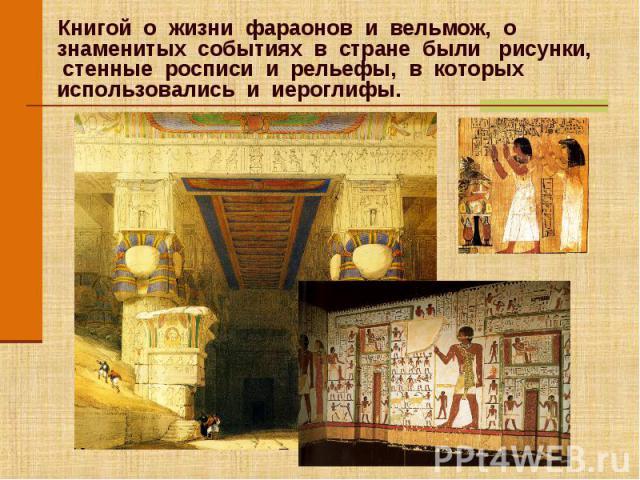 Книгой о жизни фараонов и вельмож, о знаменитых событиях в стране были рисунки, стенные росписи и рельефы, в которых использовались и иероглифы. Книгой о жизни фараонов и вельмож, о знаменитых событиях в стране были рисунки, стенные росписи и рельеф…