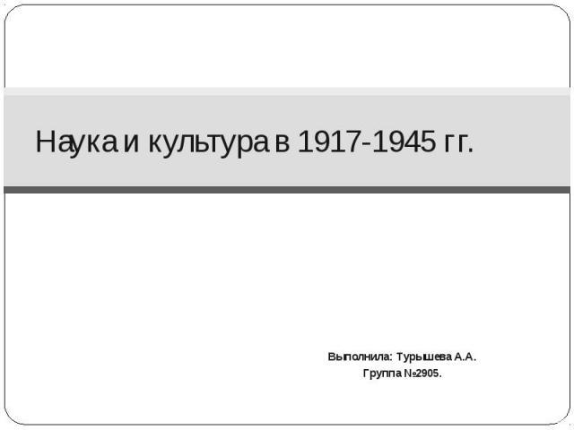Наука и культура в 1917-1945 гг. Выполнила: Турышева А.А. Группа №2905.