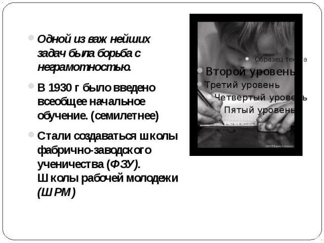 Одной из важнейших задач была борьба с неграмотностью. Одной из важнейших задач была борьба с неграмотностью. В 1930 г было введено всеобщее начальное обучение. (семилетнее) Стали создаваться школы фабрично-заводского ученичества (ФЗУ). Школы рабоче…