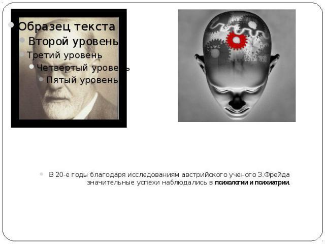 В 20-е годы благодаря исследованиям австрийского ученого З.Фрейда значительные успехи наблюдались в психологии и психиатрии. В 20-е годы благодаря исследованиям австрийского ученого З.Фрейда значительные успехи наблюдались в психологии и психиатрии.