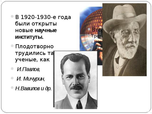 В 1920-1930-е года были открыты новые научные институты. В 1920-1930-е года были открыты новые научные институты. Плодотворно трудились такие ученые, как И.Павлов, И. Мичурин, Н.Вавилов и др.