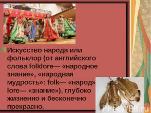 Искусство народа или фольклор (от английского слова folklore— «народное знание»,