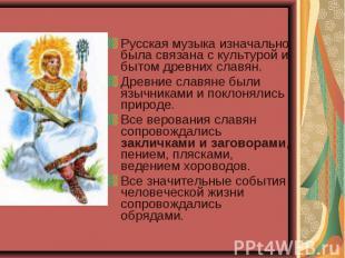 Русская музыка изначально была связана с культурой и бытом древних славян. Русск