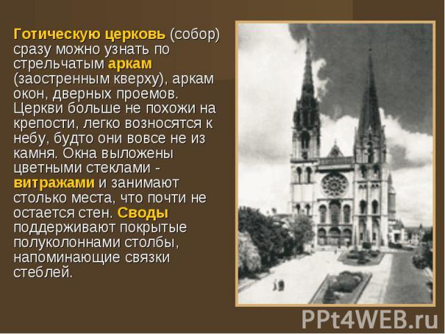 Готическую церковь (собор) сразу можно узнать по стрельчатым аркам (заостренным кверху), аркам окон, дверных проемов. Церкви больше не похожи на крепости, легко возносятся к небу, будто они вовсе не из камня. Окна выложены цветными стеклами - витраж…