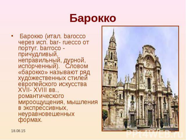 Барокко (итал. barocco через исп. bar- ruecco от португ. barroco - причудливый, неправильный, дурной, испорченный). Словом «барокко» называют ряд художественных стилей европейского искусства XVII- XVIII вв., романтического мироощущения, мышлен…