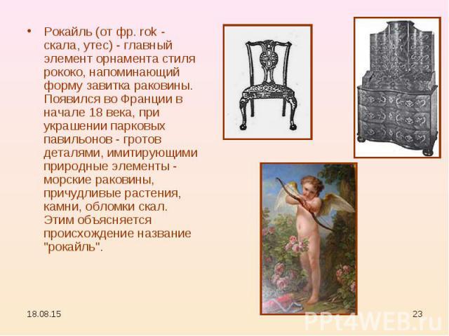 Рокайль (от фр. rok - скала, утес) - главный элемент орнамента стиля рококо, напоминающий форму завитка раковины. Появился во Франции в начале 18 века, при украшении парковых павильонов - гротов деталями, имитирующими природные элементы - морские ра…