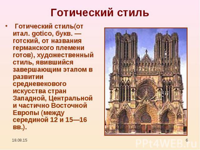 Готический стиль(от итал. gotico, букв. — готский, от названия германского племени готов), художественный стиль, явившийся завершающим этапом в развитии средневекового искусства стран Западной, Центральной и частично Восточной Европы (между се…