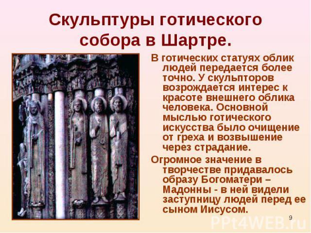 В готических статуях облик людей передается более точно. У скульпторов возрождается интерес к красоте внешнего облика человека. Основной мыслью готического искусства было очищение от греха и возвышение через страдание. В готических статуях облик люд…