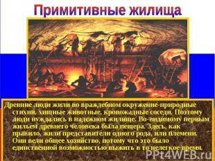Древние люди жили во враждебном окружение-природные стихии, хищные животные, кро
