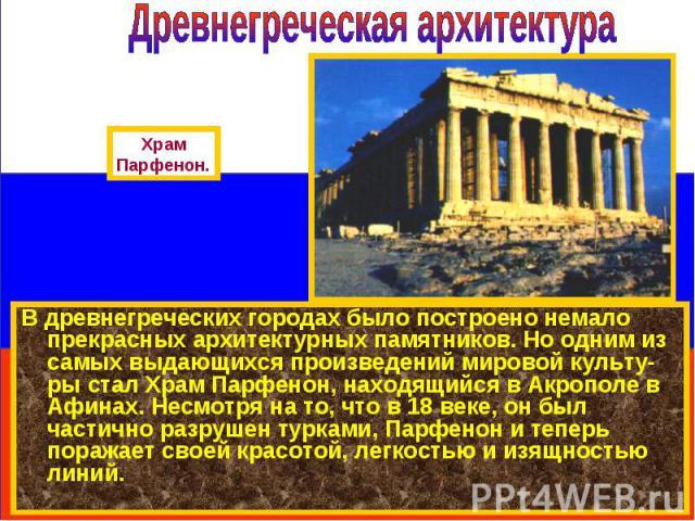 В древнегреческих городах было построено немало прекрасных архитектурных памятников. Но одним из самых выдающихся произведений мировой культу-ры стал Храм Парфенон, находящийся в Акрополе в Афинах. Несмотря на то, что в 18 веке, он был частично разр…