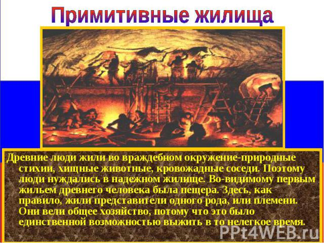 Древние люди жили во враждебном окружение-природные стихии, хищные животные, кровожадные соседи. Поэтому люди нуждались в надежном жилище. Во-видимому первым жильем древнего человека была пещера. Здесь, как правило, жили представители одного рода, и…