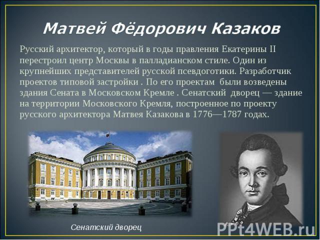 Русский архитектор, который в годы правления Екатерины II перестроил центр Москвы в палладианском стиле. Один из крупнейших представителей русской псевдоготики. Разработчик проектов типовой застройки . По его проектам были возведены здания Сената в …