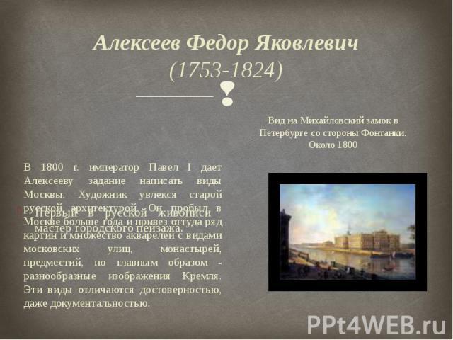 Алексеев Федор Яковлевич (1753-1824) Первый в русской живописи мастер городского пейзажа.