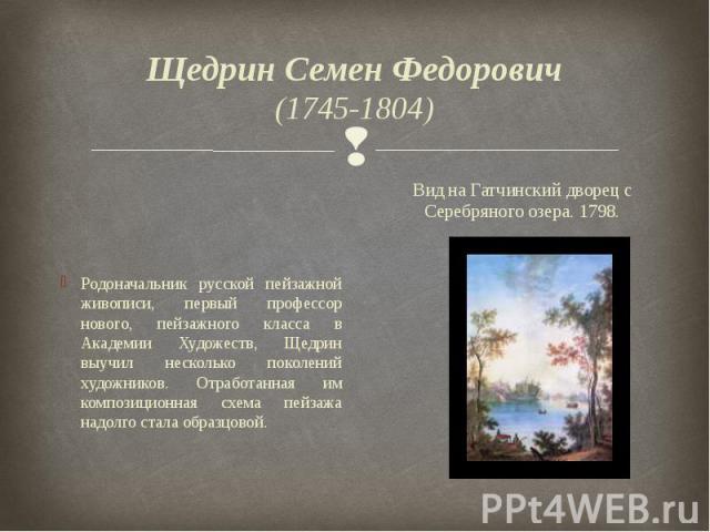 Щедрин Семен Федорович (1745-1804) Родоначальник русской пейзажной живописи, первый профессор нового, пейзажного класса в Академии Художеств, Щедрин выучил несколько поколений художников. Отработанная им композиционная схема пейзажа надолго стала об…