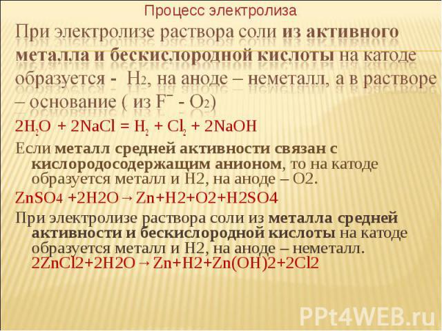 2H2O + 2NaCl = H2 + Cl2 + 2NaOH Если металл средней активности связан с кислородосодержащим анионом, то на катоде образуется металл и Н2, на аноде – О2. ZnSO4 +2H2O→Zn+H2+O2+H2SO4 При электролизе раствора соли из металла средней активности и бескисл…