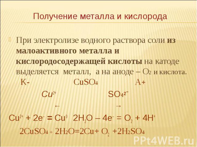 При электролизе водного раствора соли из малоактивного металла и кислородосодержащей кислоты на катоде выделяется металл, а на аноде – О2 и кислота. K- СuSO4 A+ При электролизе водного раствора соли из малоактивного металла и кислородосодержащей кис…