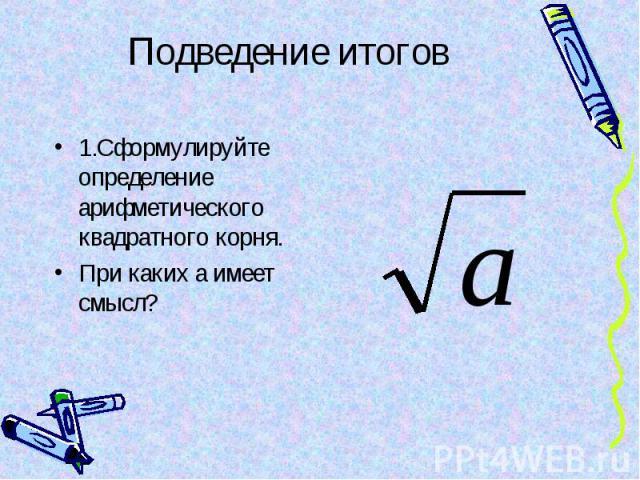 1.Сформулируйте определение арифметического квадратного корня. 1.Сформулируйте определение арифметического квадратного корня. При каких а имеет смысл?