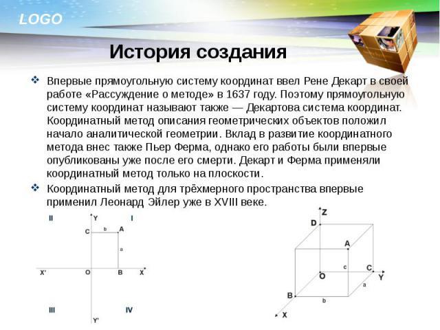 Впервые прямоугольную систему координат ввел Рене Декарт в своей работе «Рассуждение о методе» в 1637 году. Поэтому прямоугольную систему координат называют также — Декартова система координат. Координатный метод описания геометрических объектов пол…