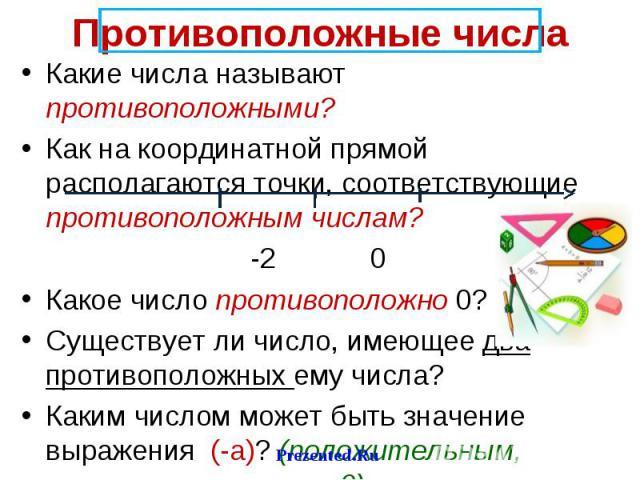 Какие числа называют противоположными? Какие числа называют противоположными? Как на координатной прямой располагаются точки, соответствующие противоположным числам? -2 0 2 Какое число противоположно 0? Существует ли число, имеющее два противоположн…