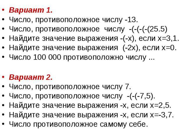 Вариант 1. Вариант 1. Число, противоположное числу -13. Число, противоположное числу -(-(-(-(25.5) Найдите значение выражения -(-х), если х=3,1. Найдите значение выражения (-2х), если х=0. Число 100 000 противоположно числу ... Вариант 2. Число, про…