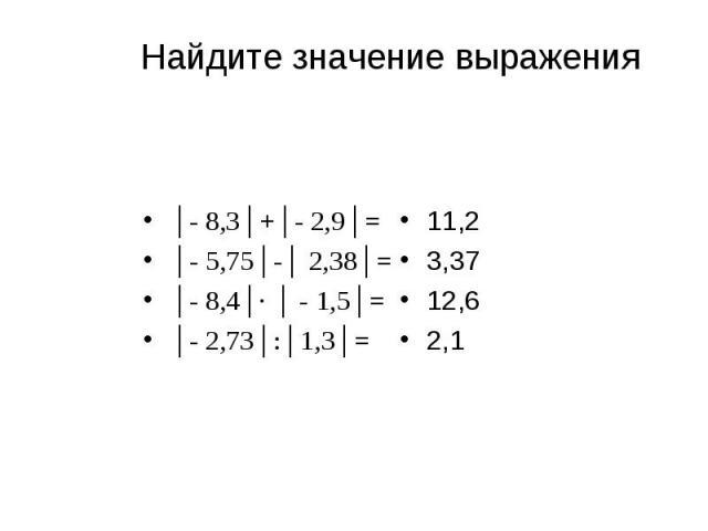 │- 8,3│+│- 2,9│= │- 8,3│+│- 2,9│= │- 5,75│-│ 2,38│= │- 8,4│∙ │ - 1,5│= │- 2,73│:│1,3│=