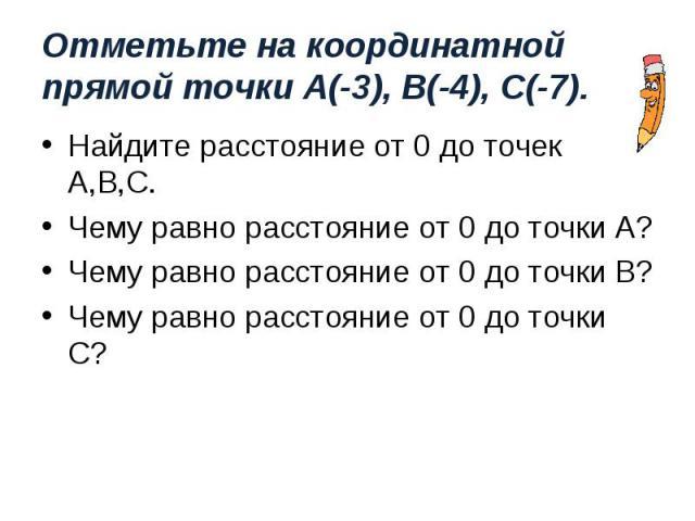 Найдите расстояние от 0 до точек А,В,С. Найдите расстояние от 0 до точек А,В,С. Чему равно расстояние от 0 до точки А? Чему равно расстояние от 0 до точки В? Чему равно расстояние от 0 до точки С?