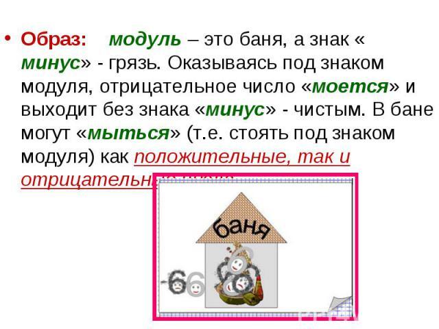 Образ: модуль – это баня, а знак « минус» - грязь. Оказываясь под знаком модуля, отрицательное число «моется» и выходит без знака «минус» - чистым. В бане могут «мыться» (т.е. стоять под знаком модуля) как положительные, так и отрицательные числа. О…