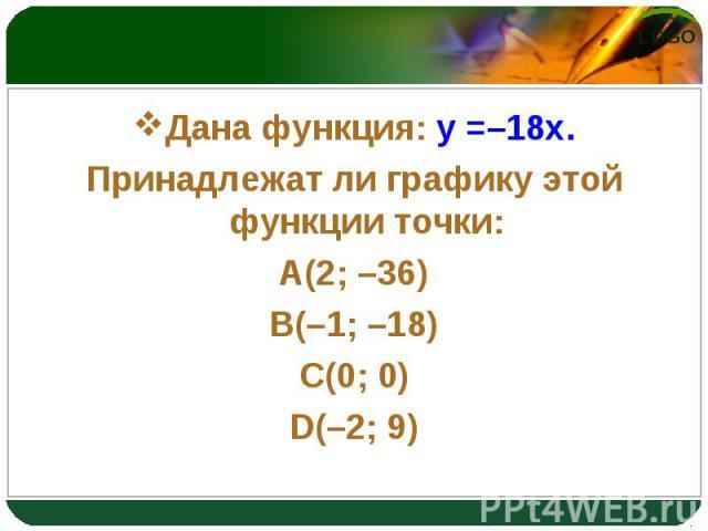 Дана функция: y =–18x. Дана функция: y =–18x. Принадлежат ли графику этой функции точки: A(2; –36) B(–1; –18) C(0; 0) D(–2; 9)
