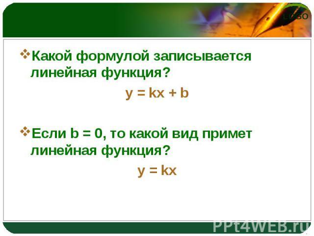 Какой формулой записывается линейная функция? Какой формулой записывается линейная функция? y = kx + b Если b = 0, то какой вид примет линейная функция? y = kx