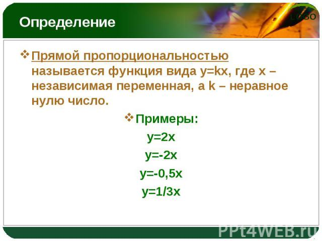 Прямой пропорциональностью называется функция вида y=kx, где x – независимая переменная, а k – неравное нулю число. Прямой пропорциональностью называется функция вида y=kx, где x – независимая переменная, а k – неравное нулю число. Примеры: y=2x y=-…