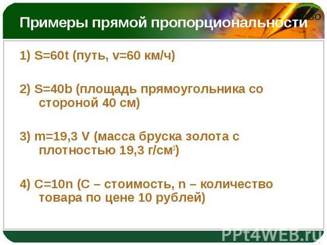 1) S=60t (путь, v=60 км/ч) 1) S=60t (путь, v=60 км/ч) 2) S=40b (площадь прямоугольника со стороной 40 см) 3) m=19,3 V (масса бруска золота с плотностью 19,3 г/см3) 4) C=10n (С – стоимость, n – количество товара по цене 10 рублей)