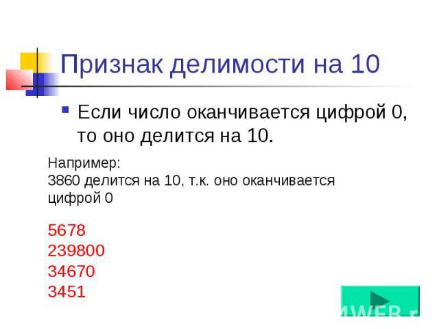 Признак делимости на 10 Если число оканчивается цифрой 0, то оно делится на 10.