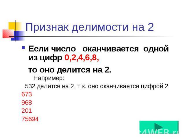 Признак делимости на 2 Если число оканчивается одной из цифр 0,2,4,6,8, то оно делится на 2.0, 2, 4, 6, 8.Например: 532 делится на 2, т.к. оно оканчивается цифрой 2 673 968 201 75694