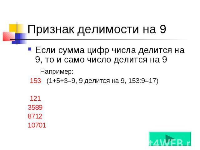 Признак делимости на 9 Если сумма цифр числа делится на 9, то и само число делится на 9 Например: 153 (1+5+3=9, 9 делится на 9, 153:9=17) 121 3589 8712 10701