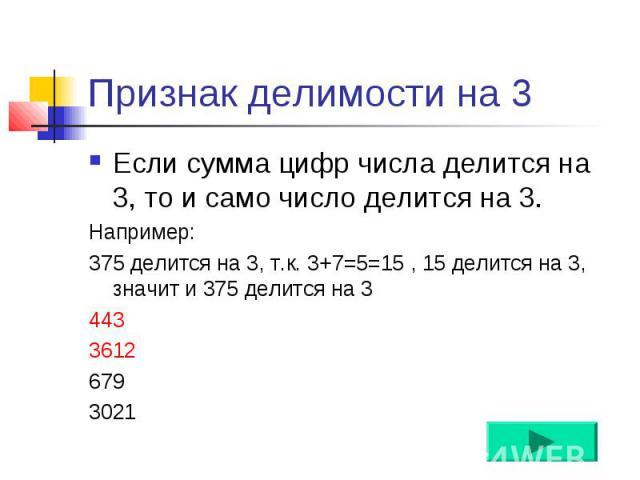 Признак делимости на 3 Если сумма цифр числа делится на 3, то и само число делится на 3. Например: 375 делится на 3, т.к. 3+7=5=15 , 15 делится на 3, значит и 375 делится на 3 443 3612 679 3021
