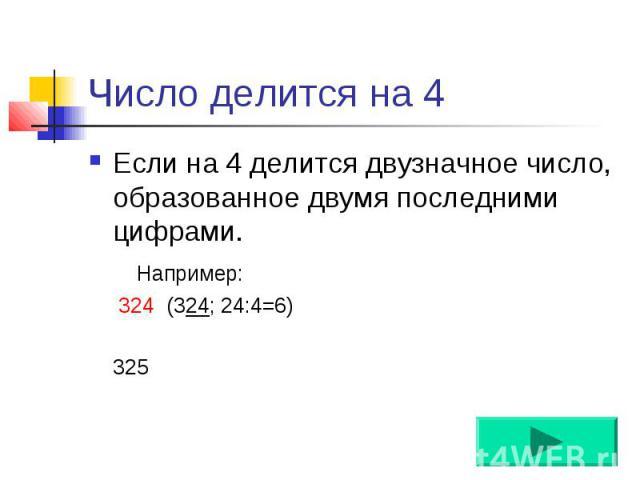 Число делится на 4 Если на 4 делится двузначное число, образованное двумя последними цифрами. Например: 324 (324; 24:4=6) 325