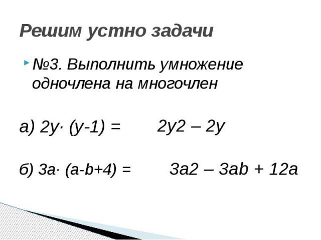 Решим устно задачи №3. Выполнить умножение одночлена на многочлен а) 2у· (у-1) = б) 3а· (а-b+4) =