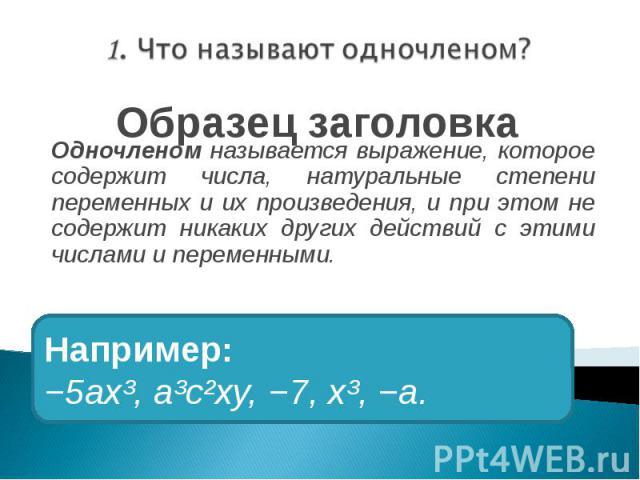 Одночленом называется выражение, которое содержит числа, натуральные степени переменных и их произведения, и при этом не содержит никаких других действий с этими числами и переменными.