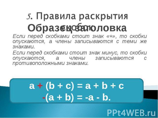 Если перед скобками стоит знак «+», то скобки опускаются, а члены записываются с теми же знаками. Если перед скобками стоит знак минус, то скобки опускаются, а члены записываются с противоположными знаками.
