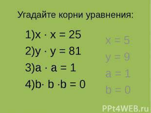 Угадайте корни уравнения: х ∙ х = 25 у ∙ у = 81 а ∙ а = 1 b∙ b ∙b = 0