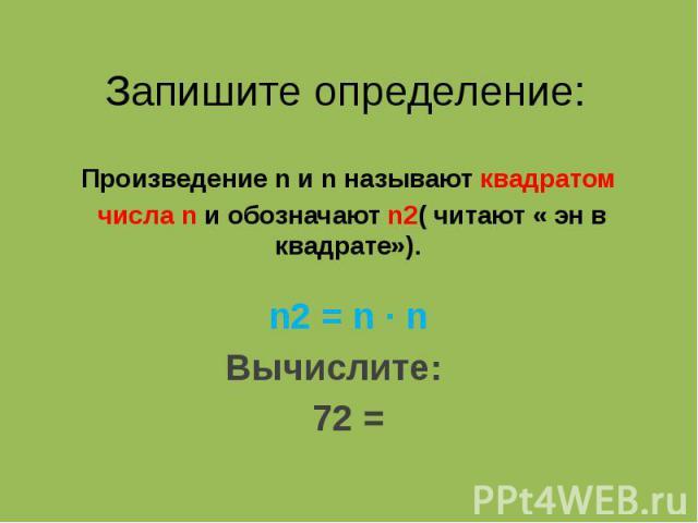 Запишите определение: Произведение n и n называют квадратом числа n и обозначают n2( читают « эн в квадрате»). n2 = n ∙ n Вычислите: 72 =