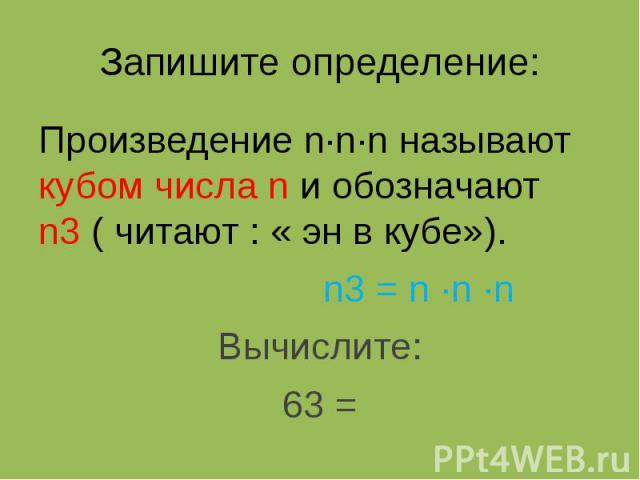 Запишите определение: Произведение n∙n∙n называют кубом числа n и обозначают n3 ( читают : « эн в кубе»). n3 = n ∙n ∙n Вычислите: 63 =