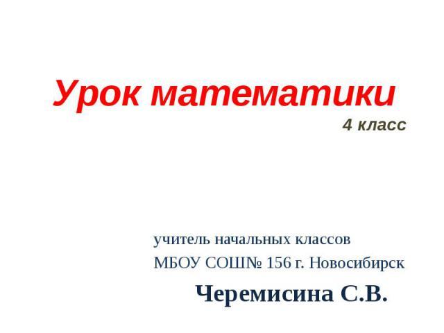 Урок математики 4 класс учитель начальных классов МБОУ СОШ№ 156 г. Новосибирск Черемисина С.В.