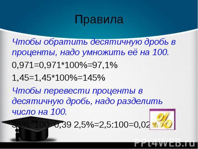 Чтобы обратить десятичную дробь в проценты, надо умножить её на 100. Чтобы обратить десятичную дробь в проценты, надо умножить её на 100. 0,971=0,971*100%=97,1% 1,45=1,45*100%=145% Чтобы перевести проценты в десятичную дробь, надо разделить число на…