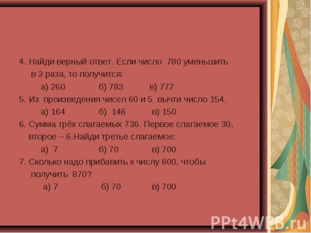 4. Найди верный ответ. Если число 780 уменьшить 4. Найди верный ответ. Если число 780 уменьшить в 3 раза, то получится: а) 260 б) 783 в) 777 5. Из произведения чисел 60 и 5 вычти число 154. а) 164 б) 146 в) 150 6. Сумма трёх слагаемых 736. Первое сл…