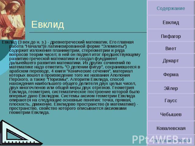 """Евклид Евклид (3 век до н. э.) - древнегреческий математик. Его главная работа """"Начала""""(в латинизированной форме """"Элементы"""") содержит изложения планиметрии, стереометрии и ряда вопросов теории чисел; в ней он подвел итог предшест…"""