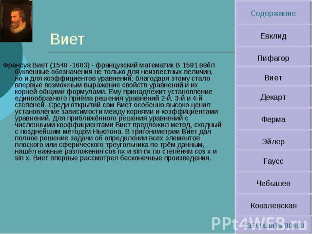 Виет Франсуа Виет (1540 -1603) - французский математик В 1591 ввёл буквенные обозначения не только для неизвестных величин, но и для коэффициентов уравнений; благодаря этому стало впервые возможным выражение свойств уравнений и их корней общими форм…