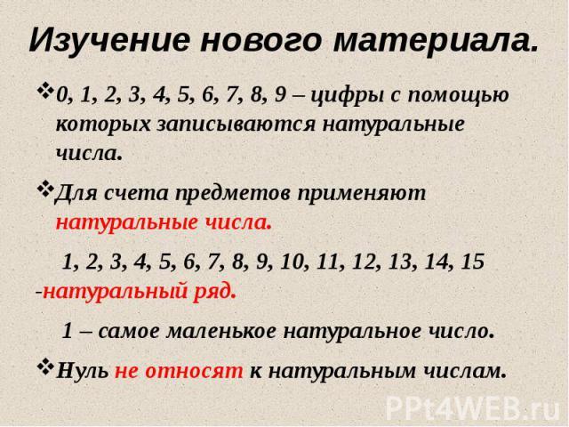 Изучение нового материала. 0, 1, 2, 3, 4, 5, 6, 7, 8, 9 – цифры с помощью которых записываются натуральные числа. Для счета предметов применяют натуральные числа. 1, 2, 3, 4, 5, 6, 7, 8, 9, 10, 11, 12, 13, 14, 15 -натуральный ряд. 1 – самое маленько…